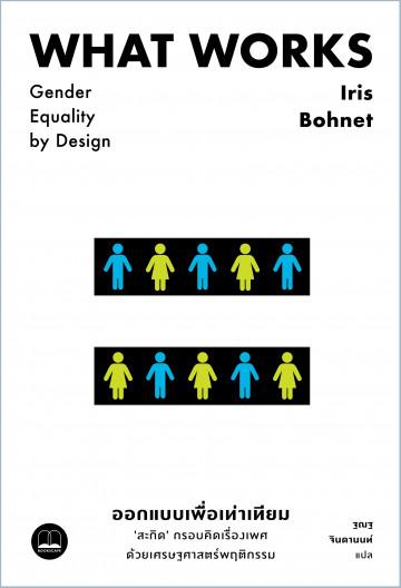 ออกแบบเพื่อเท่าเทียม: 'สะกิด' กรอบคิดเรื่องเพศด้วยเศรษฐศาสตร์พฤติกรรม What Works: Gender Equality By Design / Iris Bohnet / Bookscape