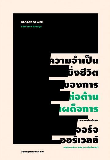 ความจำเป็นยิ่งชีวิตของการต่อต้านเผด็จการ / Selected Essays / George Orwell / บัญชา สุวรรณานนท์ แปล / สำนักพิมพ์ไต้ฝุ่น