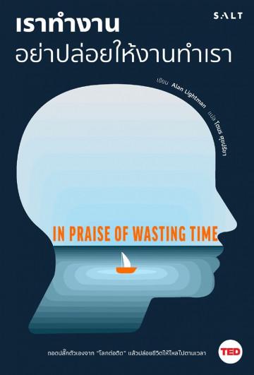 เราทำงาน อย่าปล่อยให้งานทำเรา / In Praise of Wasting Time / Alan Lightman / โตมร ศุขปรีชา แปล / Salt Publishing