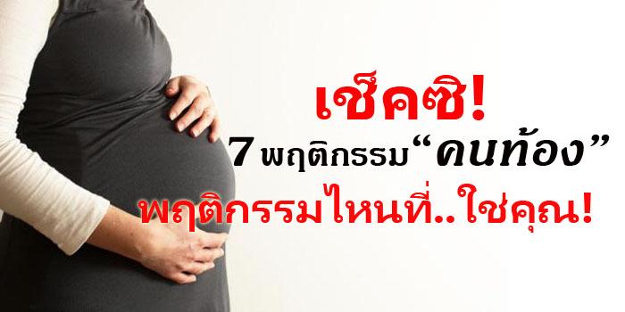 7 พฤติกรรมคนท้อง เช็คสิ ! พฤติกรรมไหนบ้างที่ใช่คุณ
