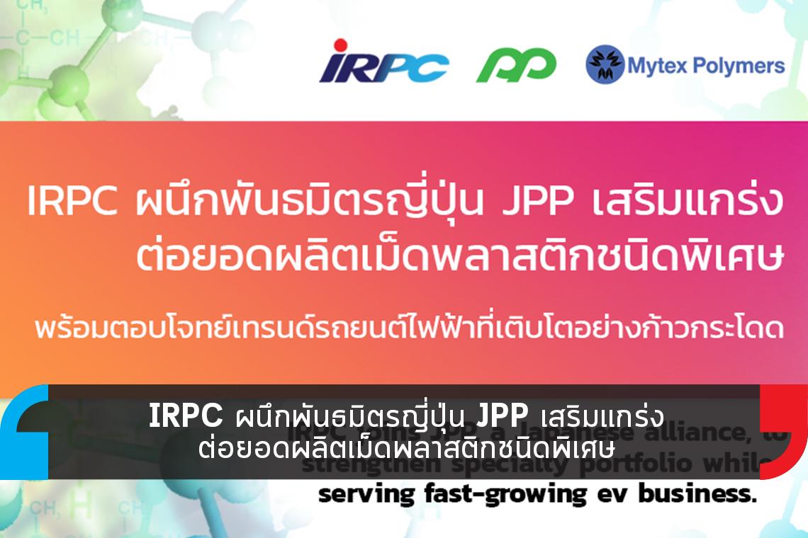 IRPC ผนึก JPP ต่อยอดผลิตเม็ดพลาสติกชนิดพิเศษ