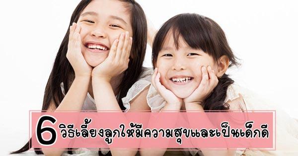 6 วิธีเลี้ยงลูกให้แฮปปี้ เป็นเด็กดีที่มีความสุขได้ง่าย ๆ
