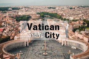 นครรัฐวาติกัน (State of the Vatican City) ประเทศจิ๋ว แต่แจ๋ว