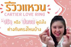 แหวนคาร์เทียร์ของแท้ ดูยังไง? รีวิวแหวน Cartier Love Ring จริงหรือปลอมดูยังไง ต่างกันตรงไหนบ้าง?