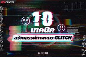 10 เทคนิค การสร้างสรรค์ภาพแนว GLITCH