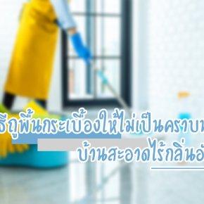 วิธีถูพื้นกระเบื้องให้ไม่เป็นคราบน้ำ บ้านสะอาดไร้กลิ่นอับ