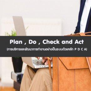 หลักสูตร Plan , Do , Check and Act (การบริหารและพัฒนาการทำงานอย่างเป็นระบบด้วยหลัก P D C A)