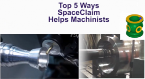 Top 5 SpaceClaim Uses for Machinists and Manufacturing Engineers