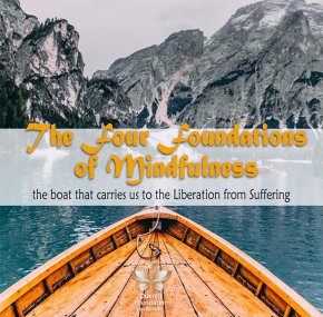 Four Foundations of Mindfulness is like a raft or a boat that carries us  to the shore of liberation from suffering.