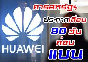 ทางการสหรัฐฯ ประกาศชะลอการแบน Huawei ออกไปอีก 90 วัน